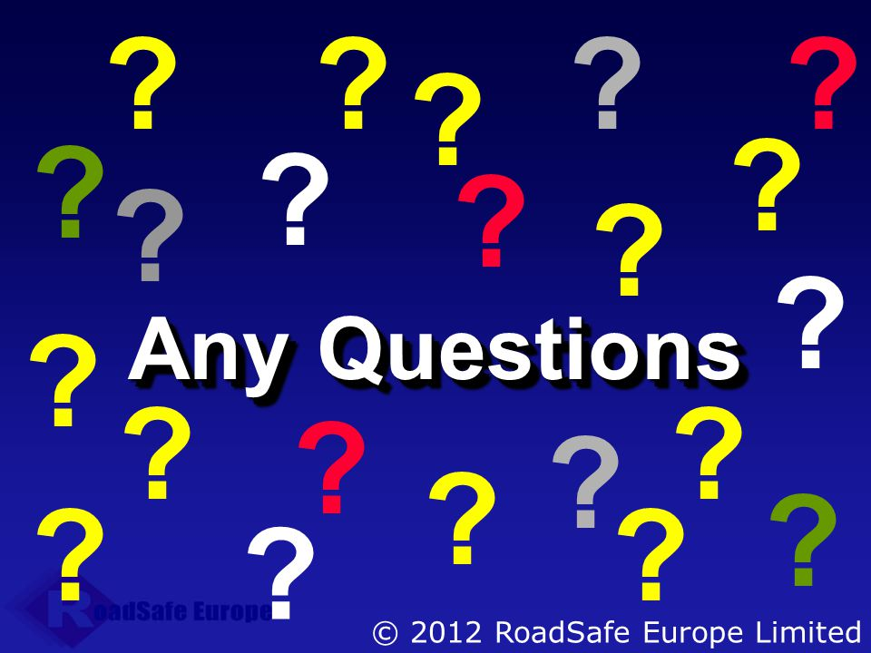 Any Questions © 2012 RoadSafe Europe Limited