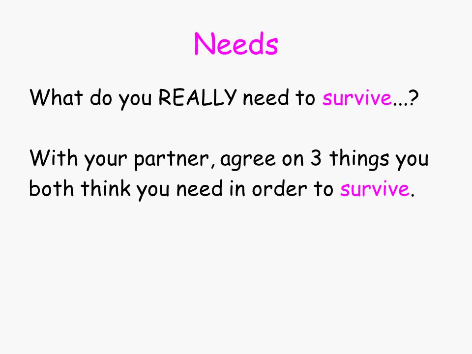 Needs What do you REALLY need to survive....