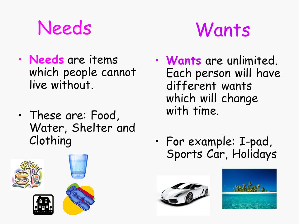 Needs Wants Needs are items which people cannot live without.