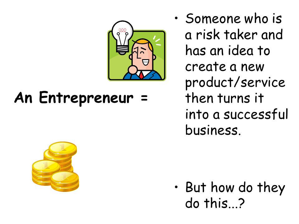 Someone who is a risk taker and has an idea to create a new product/service then turns it into a successful business.