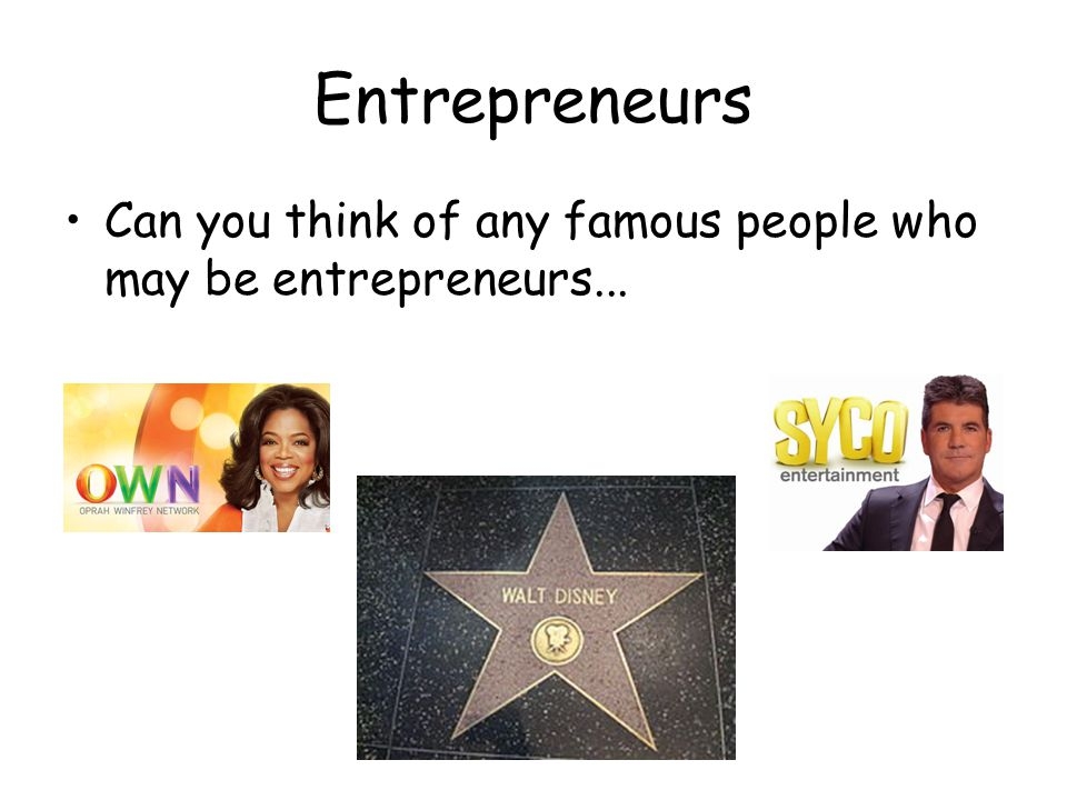 Entrepreneurs Can you think of any famous people who may be entrepreneurs...
