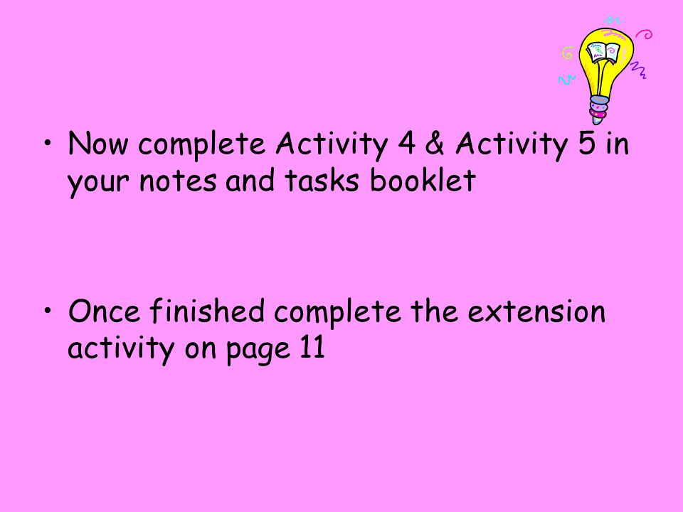 Now complete Activity 4 & Activity 5 in your notes and tasks booklet