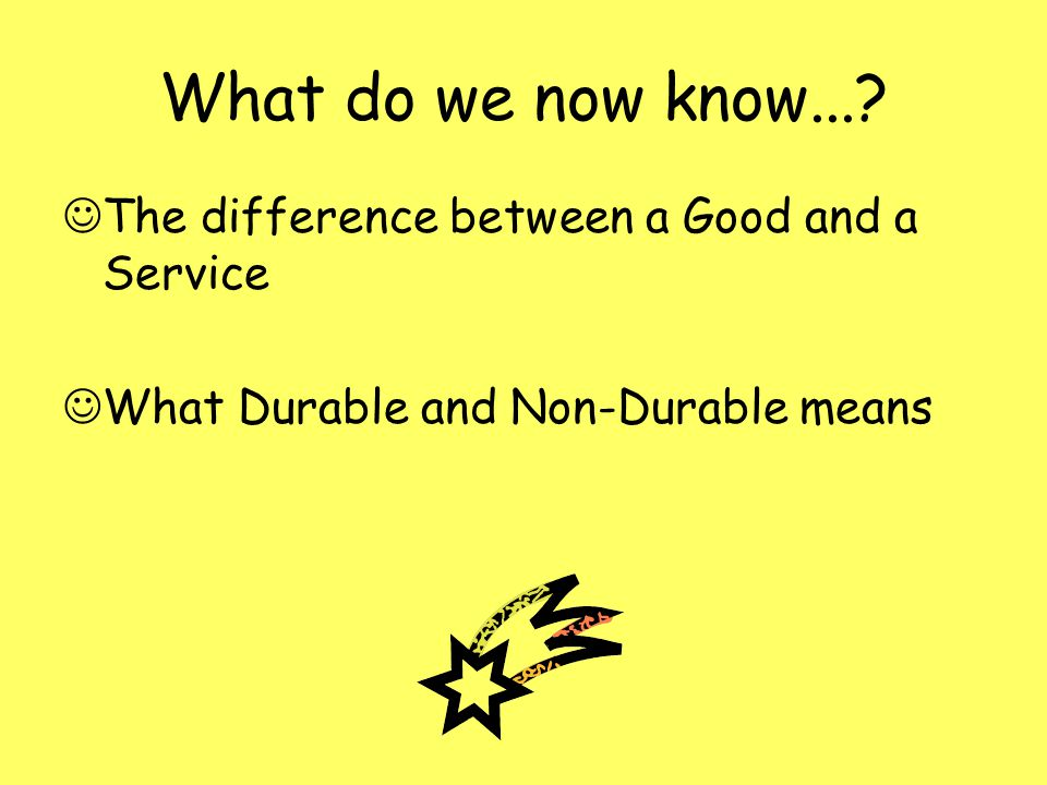 What do we now know... The difference between a Good and a Service