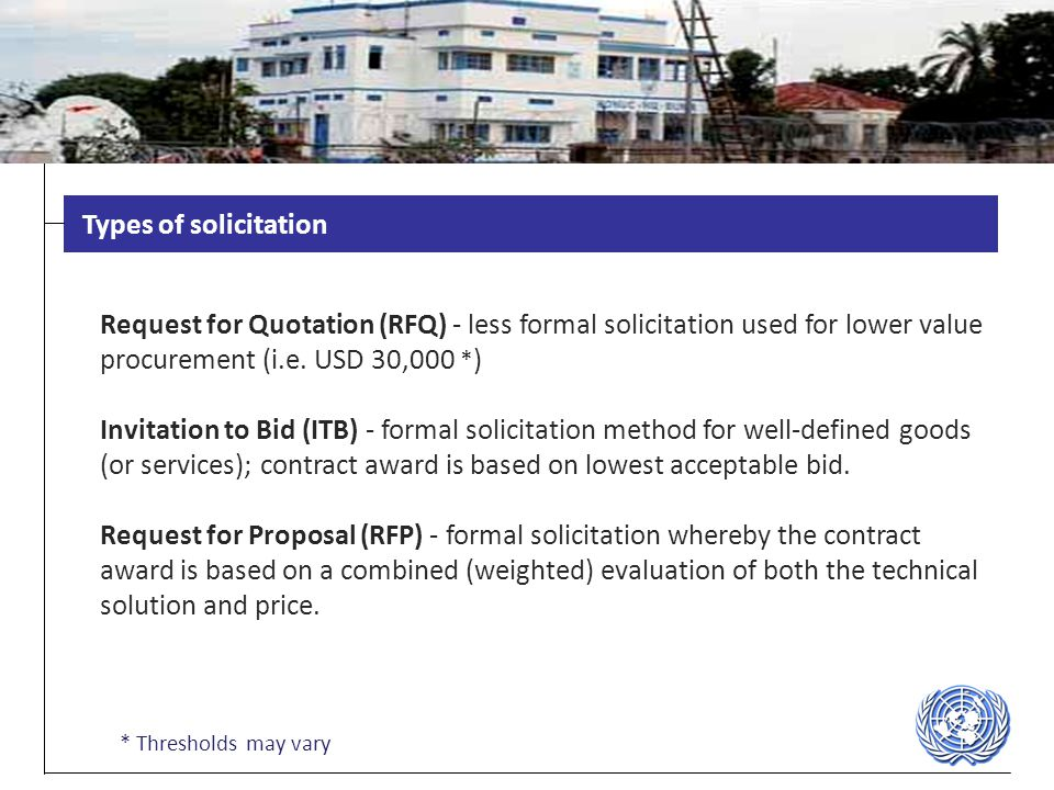 Types of solicitation Request for Quotation (RFQ) - less formal solicitation used for lower value procurement (i.e. USD 30,000 *)