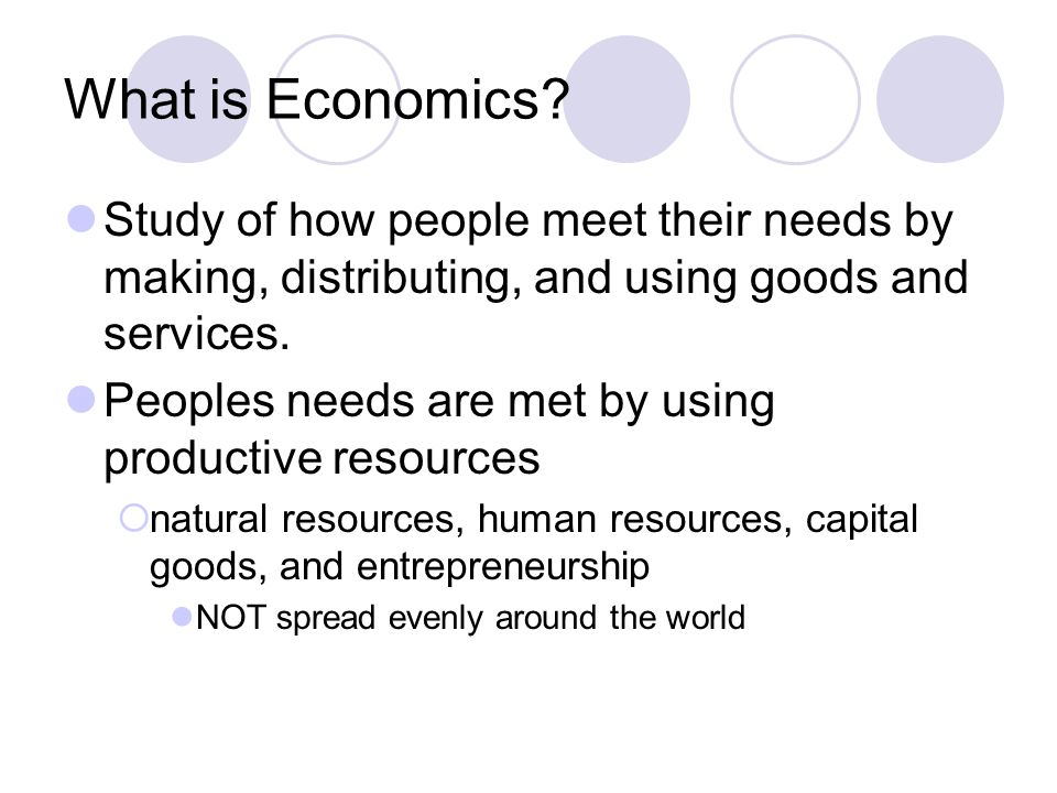 What is Economics Study of how people meet their needs by making, distributing, and using goods and services.