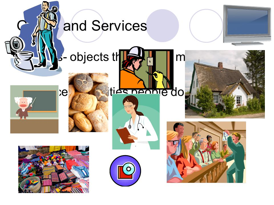 Goods and Services Goods- objects that people make and use.
