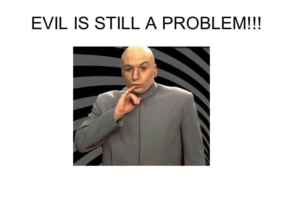 EVIL IS STILL A PROBLEM!!!