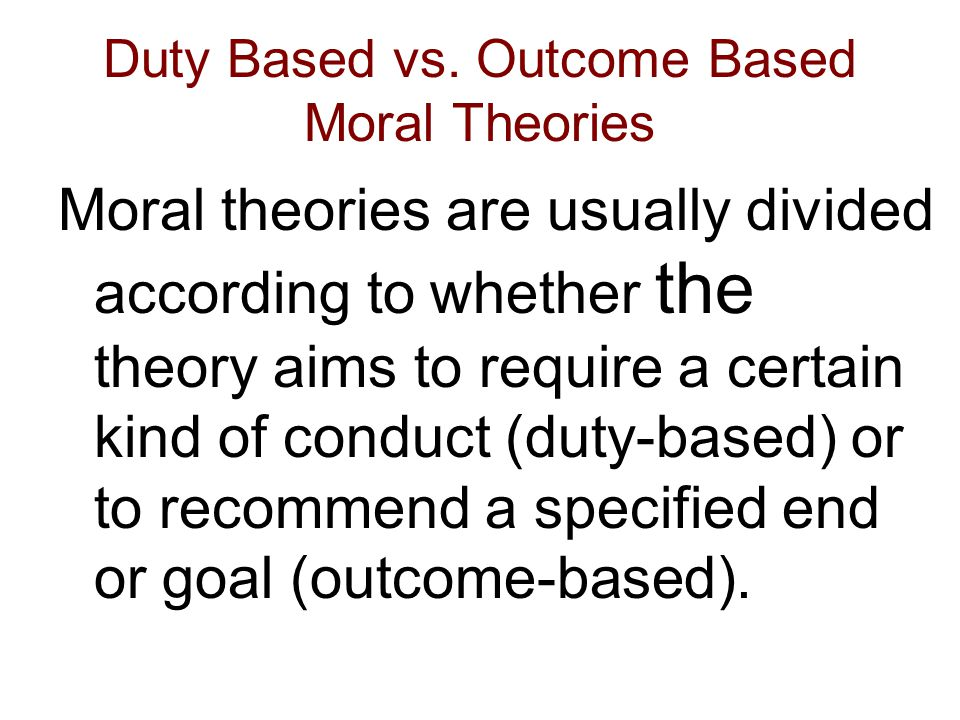 Duty Based vs. Outcome Based Moral Theories