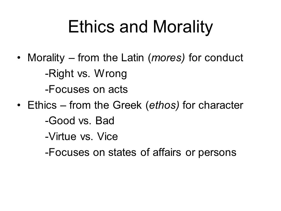 Ethics and Morality Morality – from the Latin (mores) for conduct