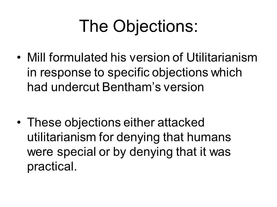 The Objections: Mill formulated his version of Utilitarianism in response to specific objections which had undercut Bentham's version.
