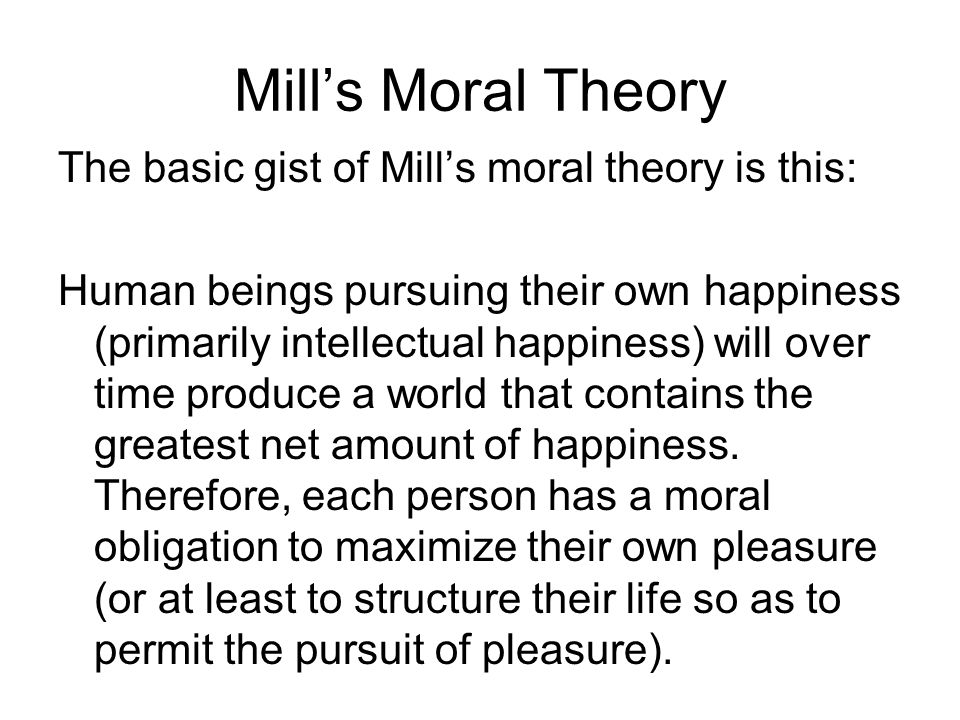 Mill's Moral Theory The basic gist of Mill's moral theory is this: