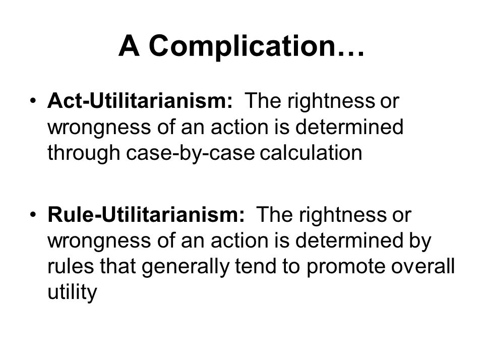 A Complication… Act-Utilitarianism: The rightness or wrongness of an action is determined through case-by-case calculation.
