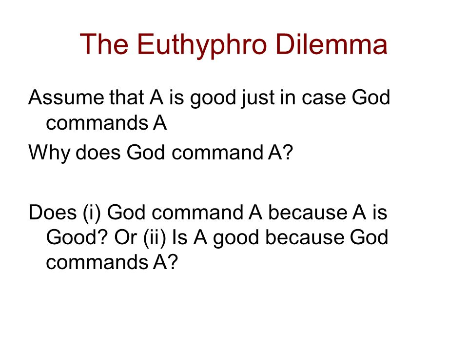 The Euthyphro Dilemma Assume that A is good just in case God commands A. Why does God command A