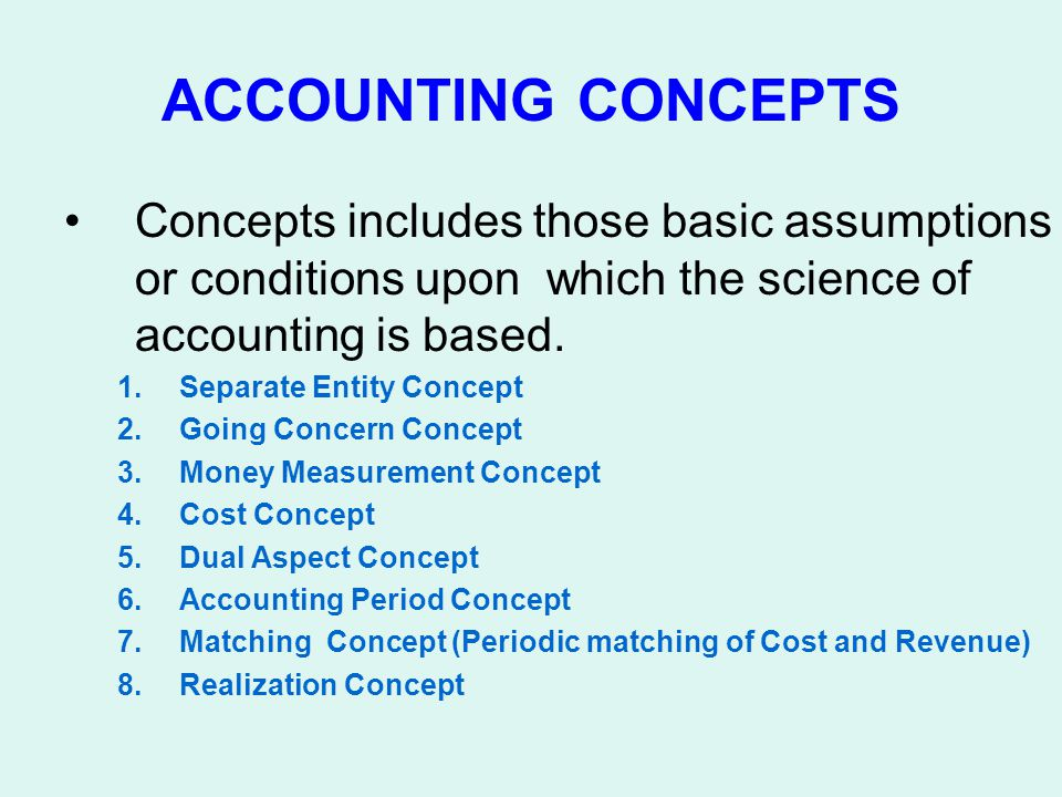 ACCOUNTING CONCEPTS Concepts includes those basic assumptions or conditions upon which the science of accounting is based.