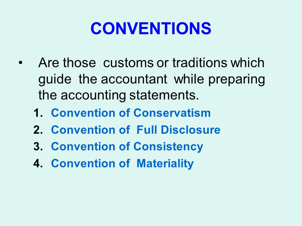 CONVENTIONS Are those customs or traditions which guide the accountant while preparing the accounting statements.