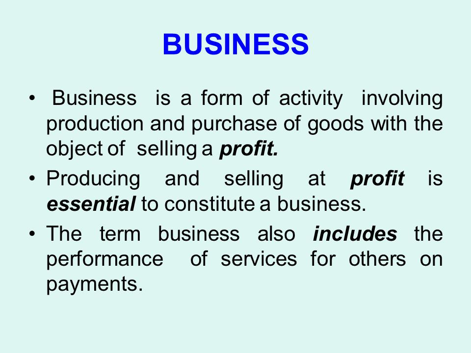 BUSINESS Business is a form of activity involving production and purchase of goods with the object of selling a profit.