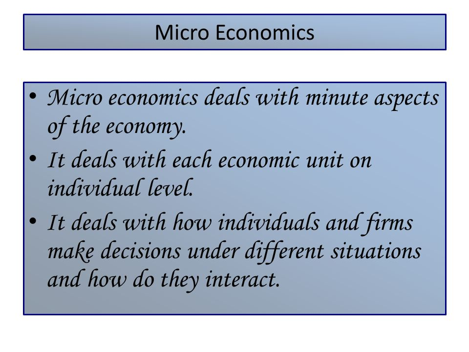 Micro economics deals with minute aspects of the economy.