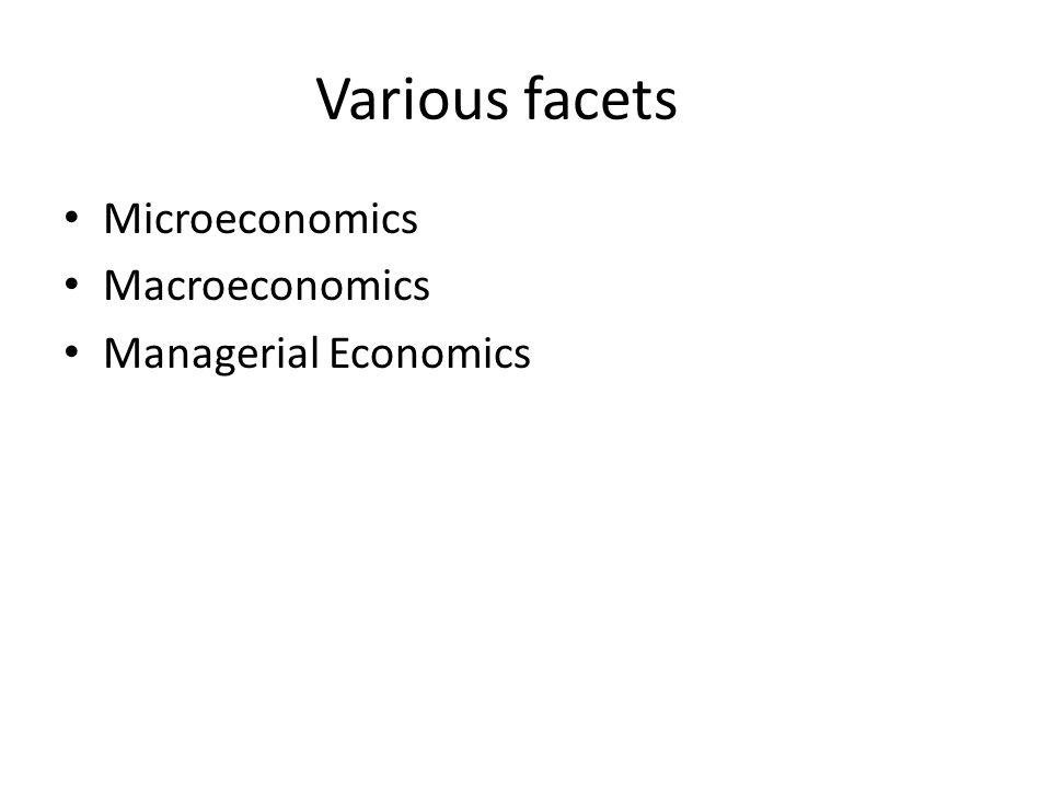 Various facets Microeconomics Macroeconomics Managerial Economics