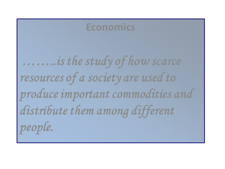 Economics ……..is the study of how scarce resources of a society are used to produce important commodities and distribute them among different people.