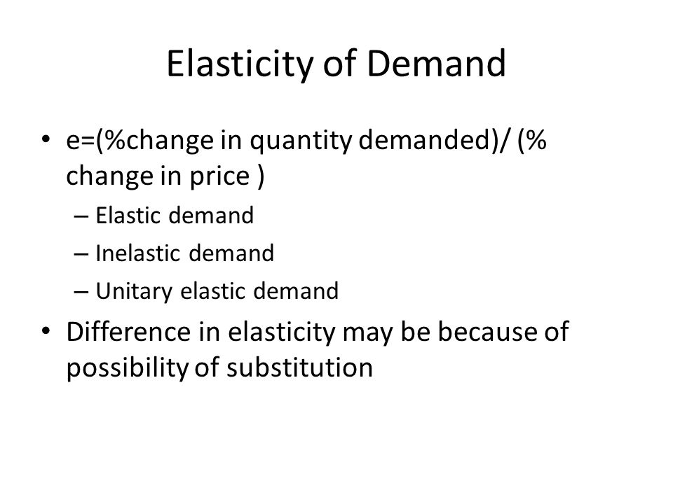 Elasticity of Demand e=(%change in quantity demanded)/ (% change in price ) Elastic demand. Inelastic demand.