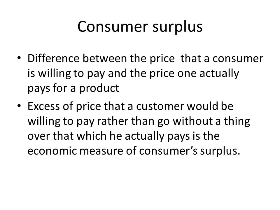 Consumer surplus Difference between the price that a consumer is willing to pay and the price one actually pays for a product.