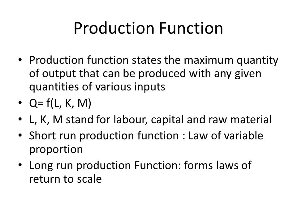 Production Function Production function states the maximum quantity of output that can be produced with any given quantities of various inputs.