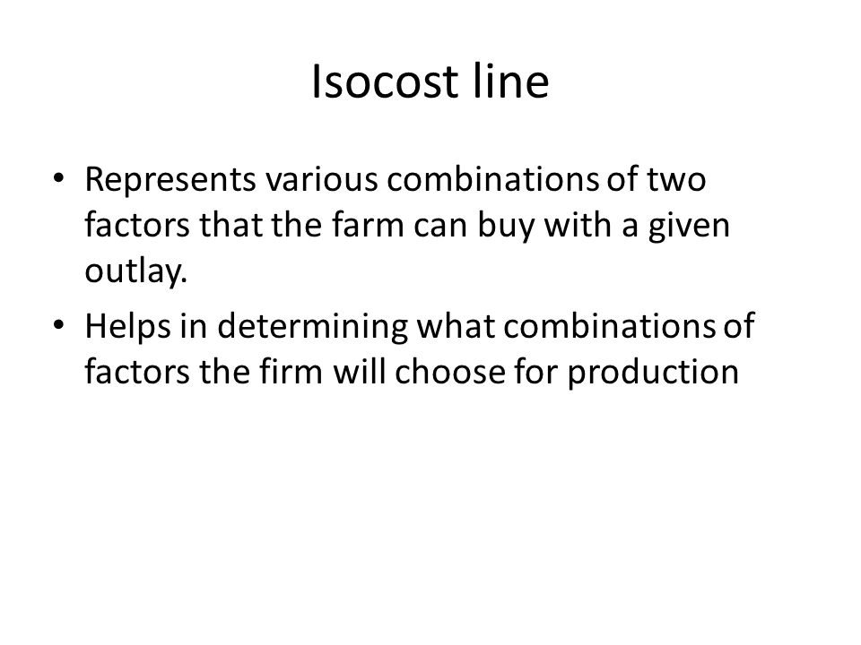 Isocost line Represents various combinations of two factors that the farm can buy with a given outlay.