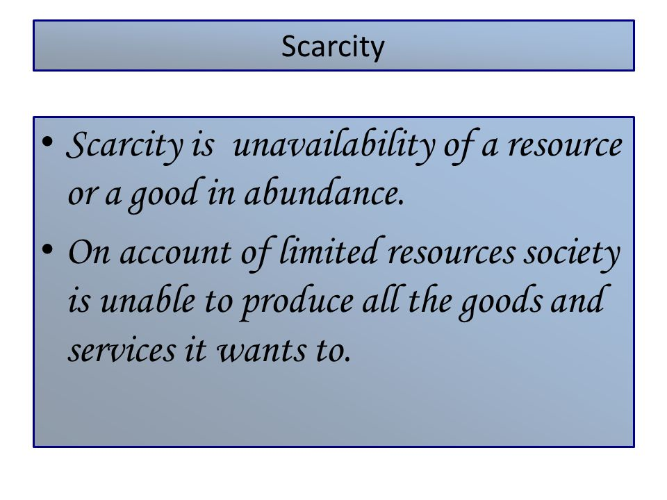 Scarcity is unavailability of a resource or a good in abundance.