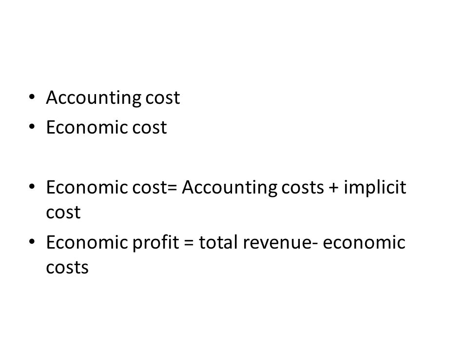 Accounting cost Economic cost. Economic cost= Accounting costs + implicit cost.