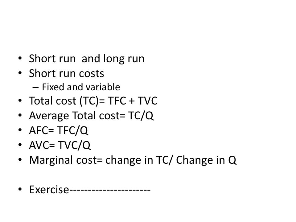 Total cost (TC)= TFC + TVC Average Total cost= TC/Q AFC= TFC/Q