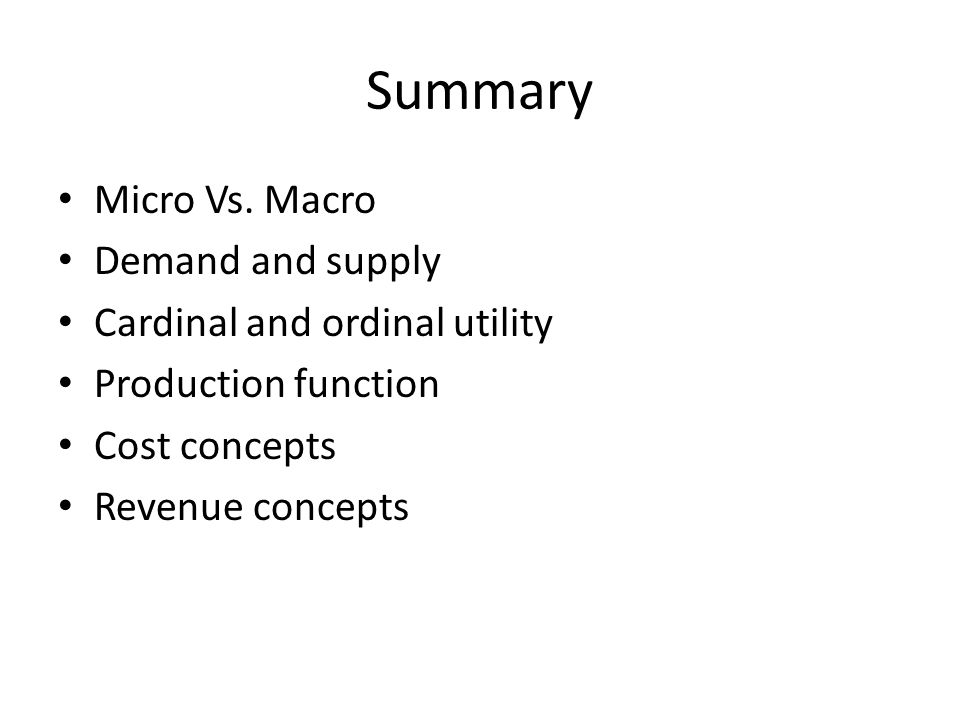 Summary Micro Vs. Macro Demand and supply Cardinal and ordinal utility