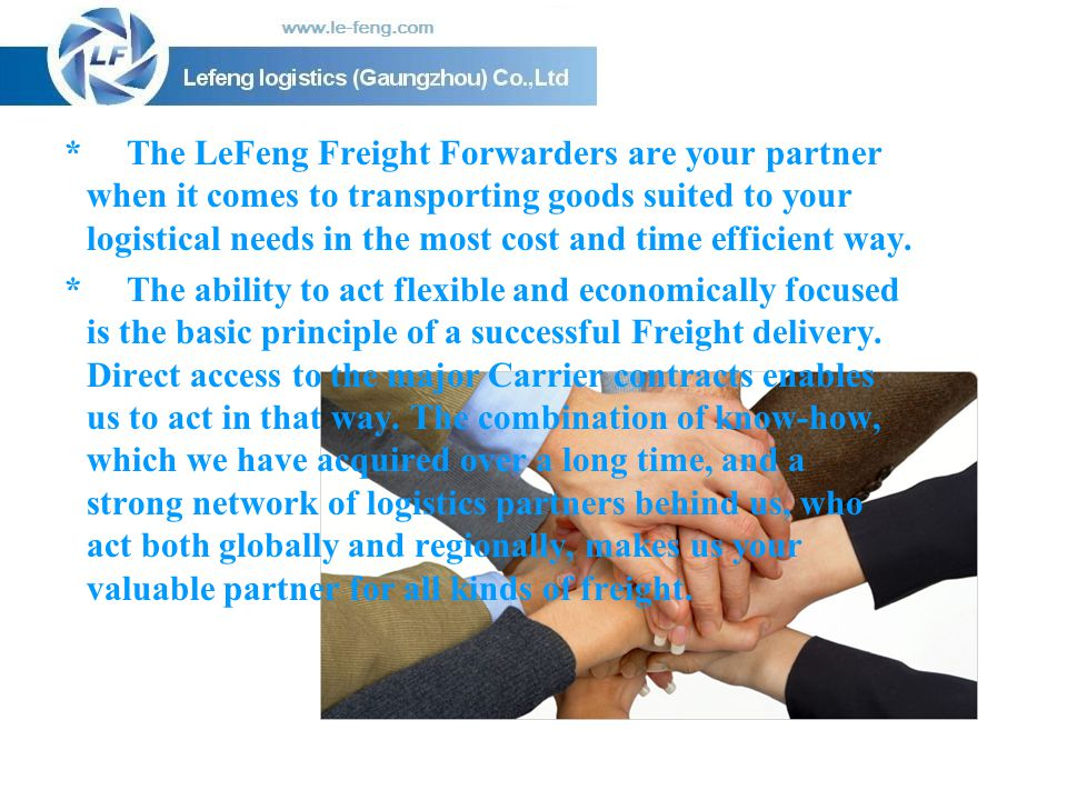 * The LeFeng Freight Forwarders are your partner when it comes to transporting goods suited to your logistical needs in the most cost and time efficient way.