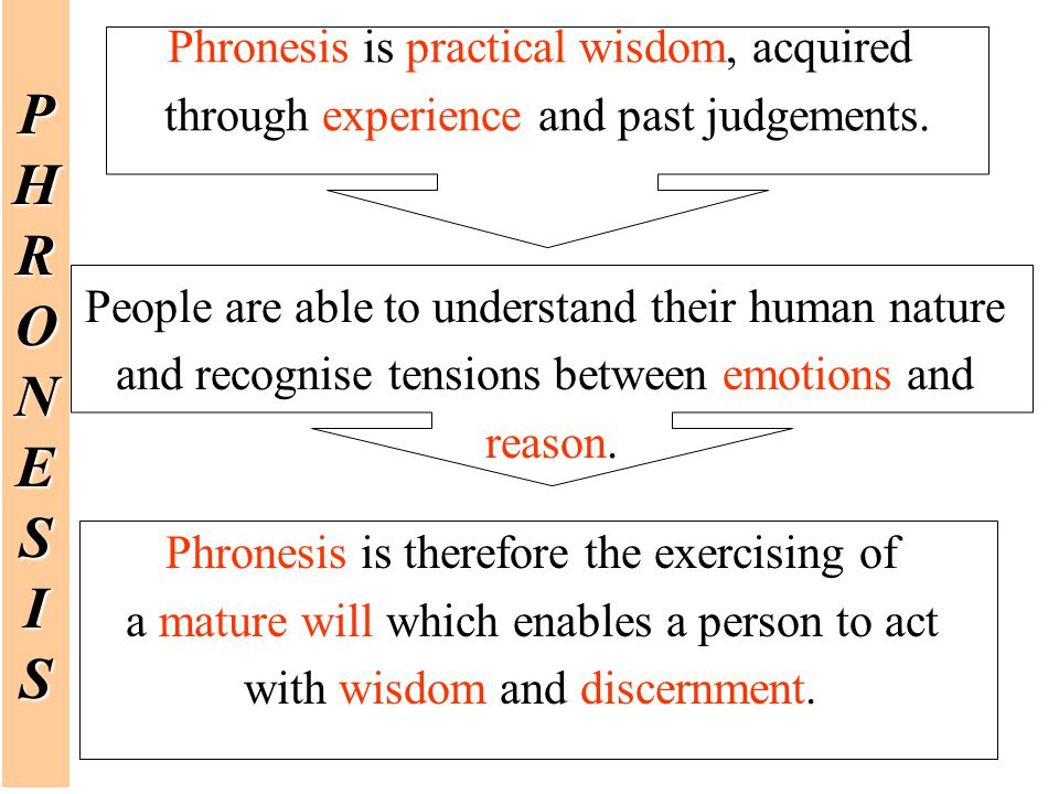 P H R O N E S I Phronesis is practical wisdom, acquired