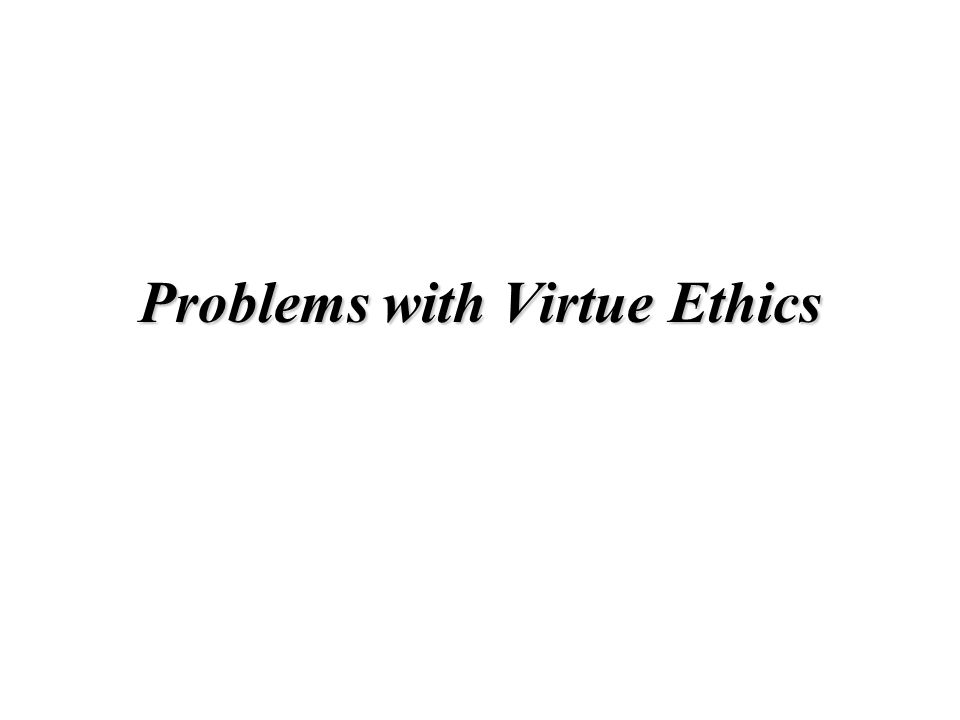 Problems with Virtue Ethics