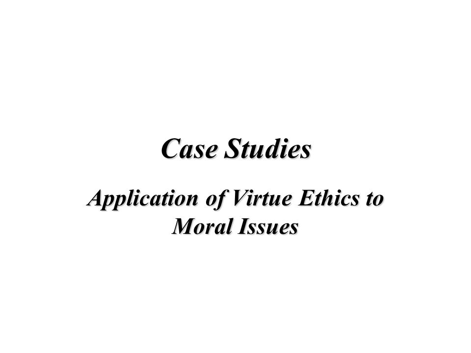 Application of Virtue Ethics to Moral Issues