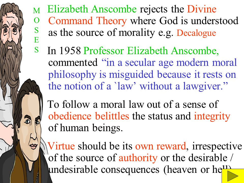 Elizabeth Anscombe rejects the Divine Command Theory where God is understood as the source of morality e.g. Decalogue