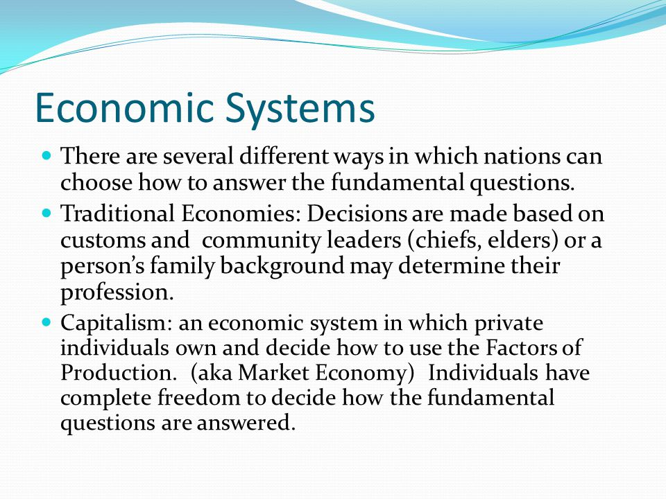 Economic Systems There are several different ways in which nations can choose how to answer the fundamental questions.