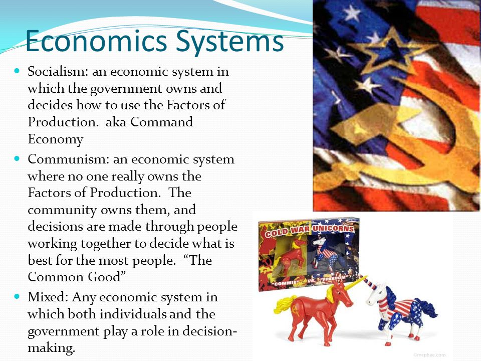 Economics Systems Socialism: an economic system in which the government owns and decides how to use the Factors of Production. aka Command Economy.