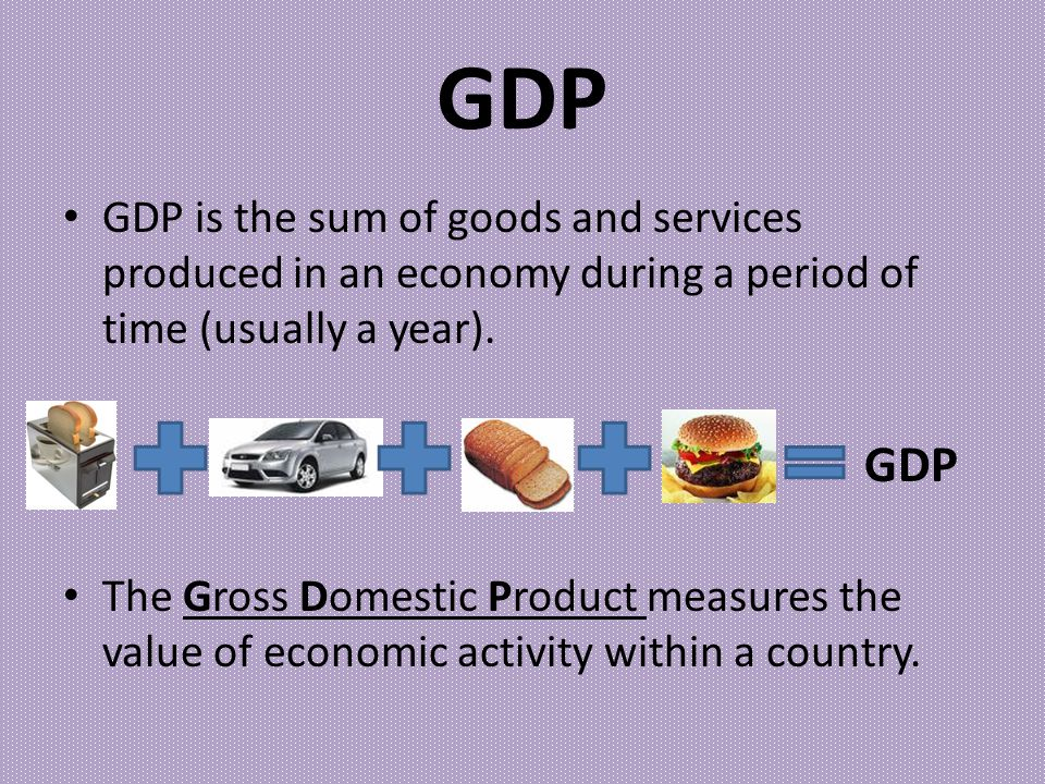 GDP GDP is the sum of goods and services produced in an economy during a period of time (usually a year).