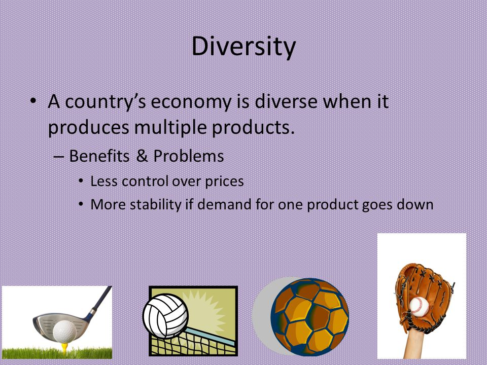 Diversity A country's economy is diverse when it produces multiple products. Benefits & Problems. Less control over prices.