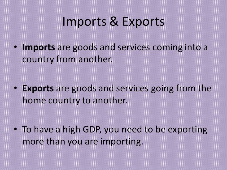 Imports & Exports Imports are goods and services coming into a country from another.