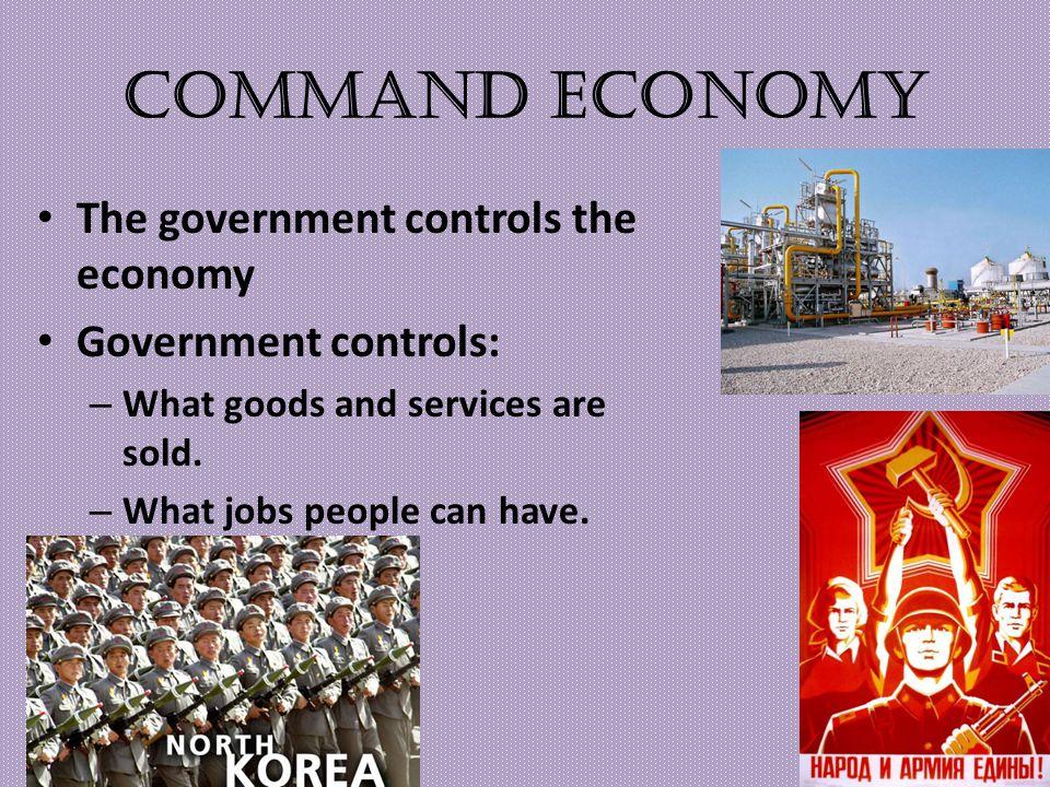 Command Economy The government controls the economy