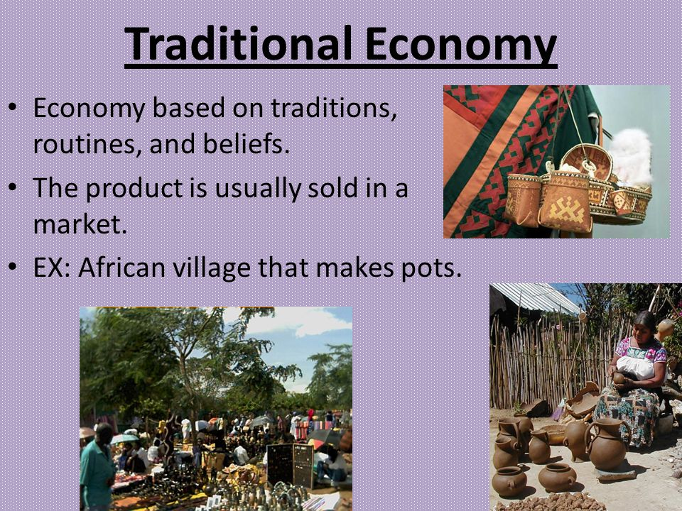 Traditional Economy Economy based on traditions, routines, and beliefs. The product is usually sold in a market.