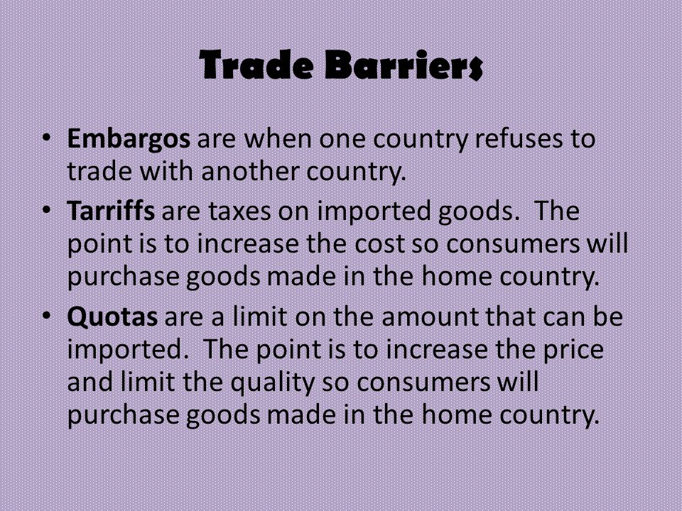 Trade Barriers Embargos are when one country refuses to trade with another country.
