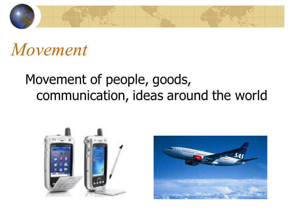 Movement Movement of people, goods, communication, ideas around the world