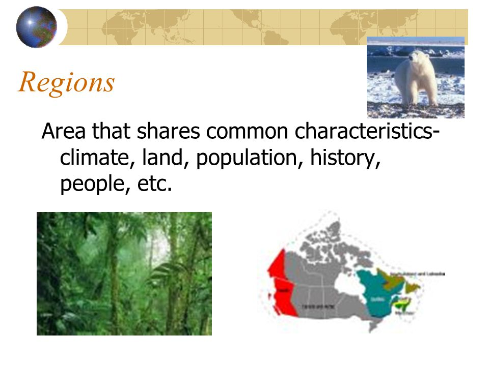 Regions Area that shares common characteristics- climate, land, population, history, people, etc.