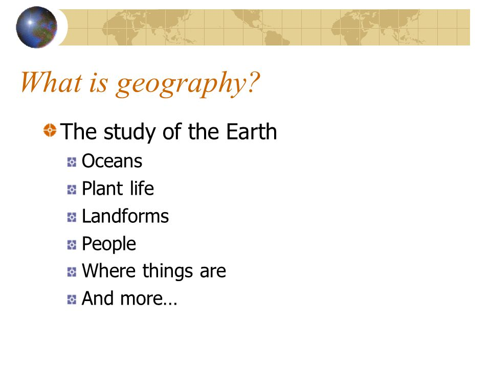 What is geography The study of the Earth Oceans Plant life Landforms