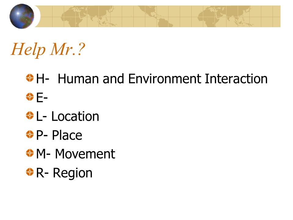 Help Mr. H- Human and Environment Interaction E- L- Location P- Place
