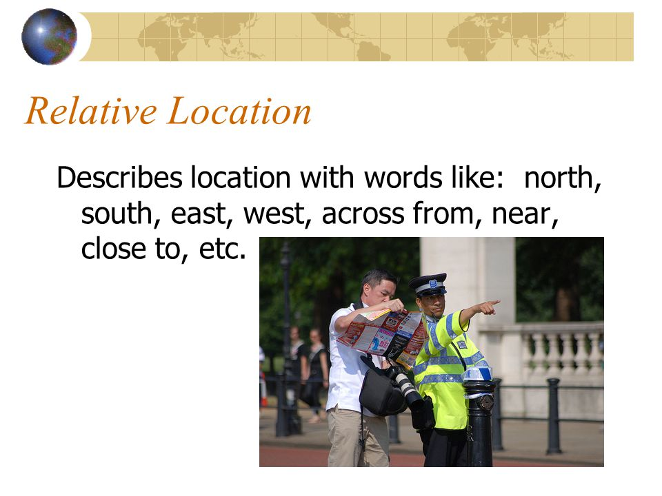 Relative Location Describes location with words like: north, south, east, west, across from, near, close to, etc.