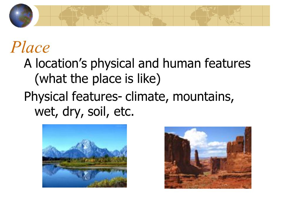 Place A location's physical and human features (what the place is like) Physical features- climate, mountains, wet, dry, soil, etc.